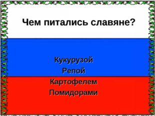 Чем питались славяне? Кукурузой Репой Картофелем Помидорами