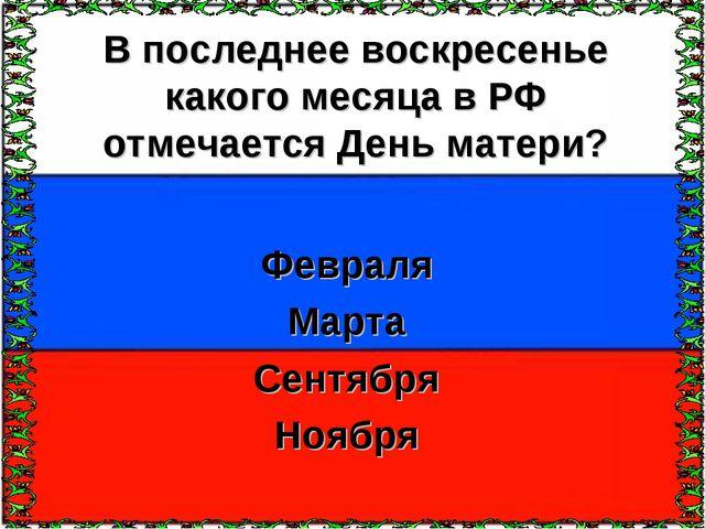В последнее воскресенье какого месяца в РФ отмечается День матери? Февраля Ма...