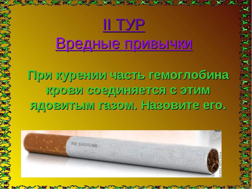 II ТУР Вредные привычки При курении часть гемоглобина крови соединяется с эти...