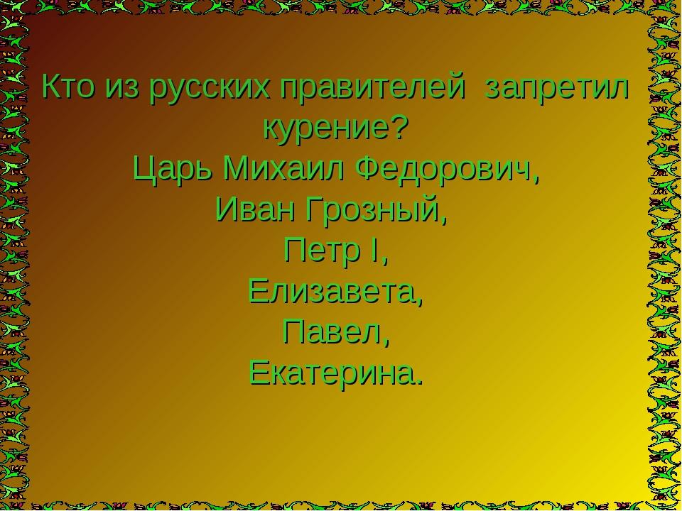 Кто из русских правителей запретил курение? Царь Михаил Федорович, Иван Грозн...