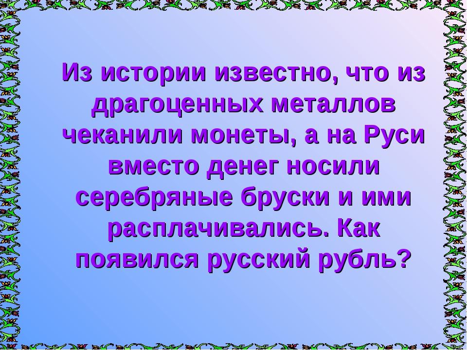 Из истории известно, что из драгоценных металлов чеканили монеты, а на Руси в...