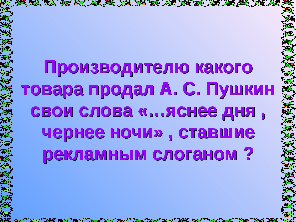 Производителю какого товара продал А. С. Пушкин свои слова «…яснее дня , черн...