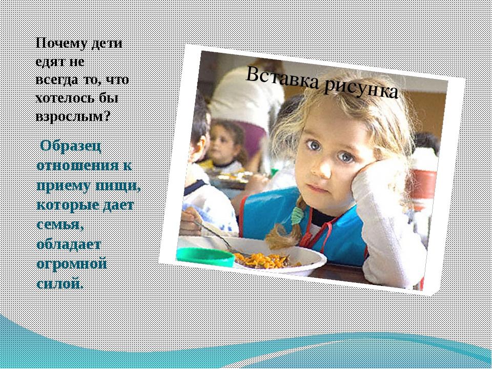 Почему дети едят не всегда то, что хотелось бы взрослым? Образец отношения к...