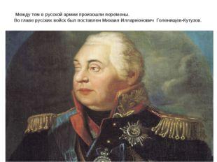 Между тем в русской армии произошли перемены. Во главе русских войск был пос
