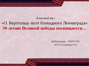 Классный час: «О.Берггольц- поэт блокадного Ленинграда» 70-летию Великой по