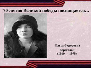 70-летию Великой победы посвящается… Ольга Федоровна Берггольц (1910 — 1975)