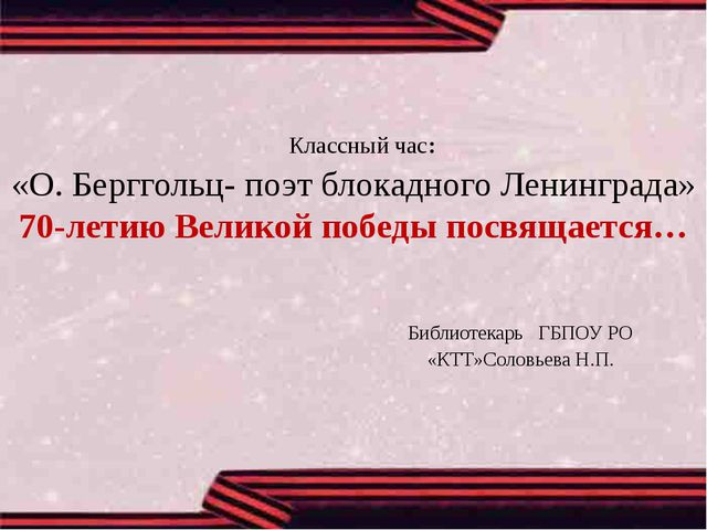 Классный час: «О.Берггольц- поэт блокадного Ленинграда» 70-летию Великой по...