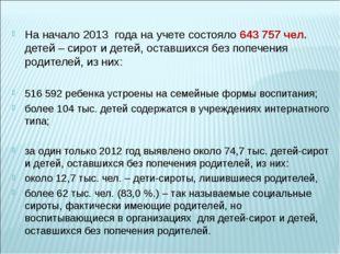 На начало 2013 года на учете состояло 643 757 чел. детей – сирот и детей, ос