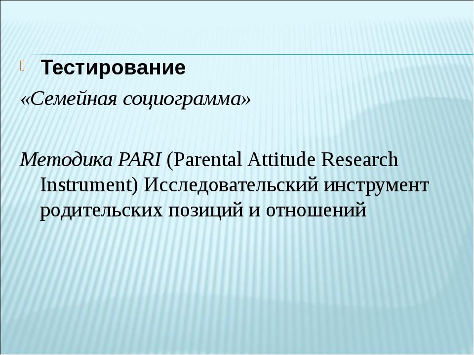 Тестирование «Семейная социограмма» Методика PARI (Parental Attitude Research...
