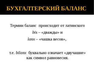 БУХГАЛТЕРСКИЙ БАЛАНС Термин баланс происходит от латинского bis – «дважды» и
