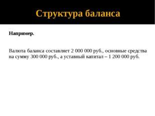 Структура баланса Например. Валюта баланса составляет 2 000 000 руб., основны