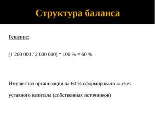 Структура баланса Решение: (1 200 000 / 2 000 000) * 100 % = 60 % Имущество о