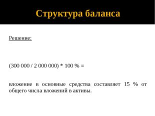 Структура баланса Решение: (300 000 / 2 000 000) * 100 % = вложение в основны