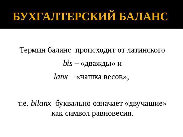 БУХГАЛТЕРСКИЙ БАЛАНС Термин баланс происходит от латинского bis – «дважды» и...