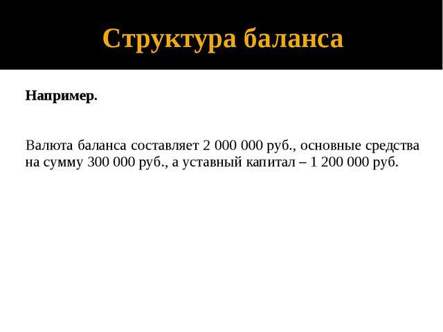 Структура баланса Например. Валюта баланса составляет 2 000 000 руб., основны...