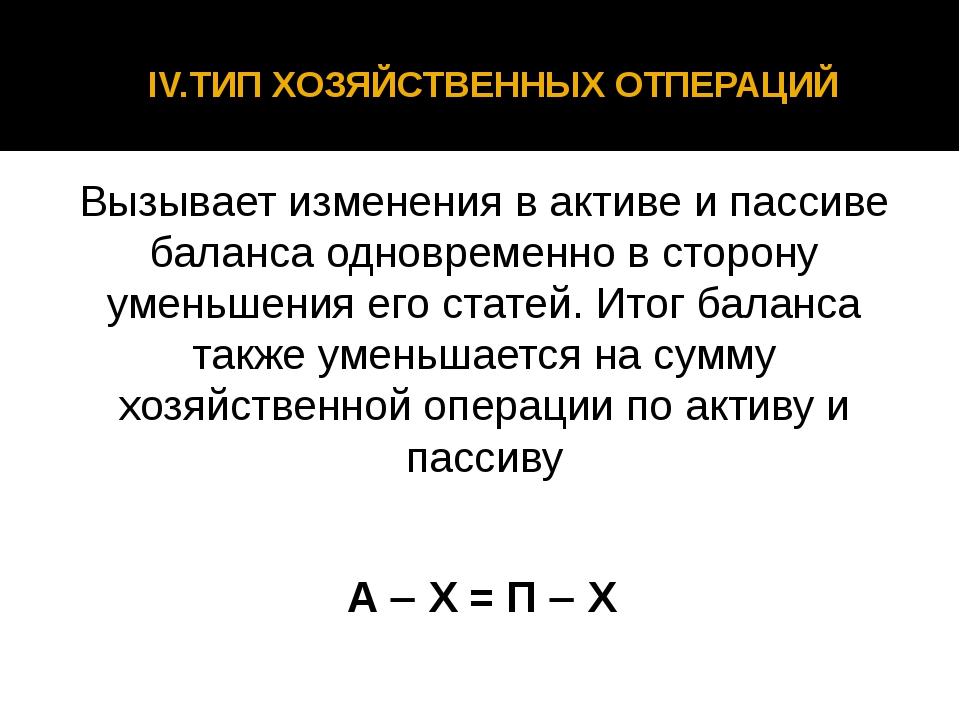 IV.ТИП ХОЗЯЙСТВЕННЫХ ОТПЕРАЦИЙ Вызывает изменения в активе и пассиве баланса...