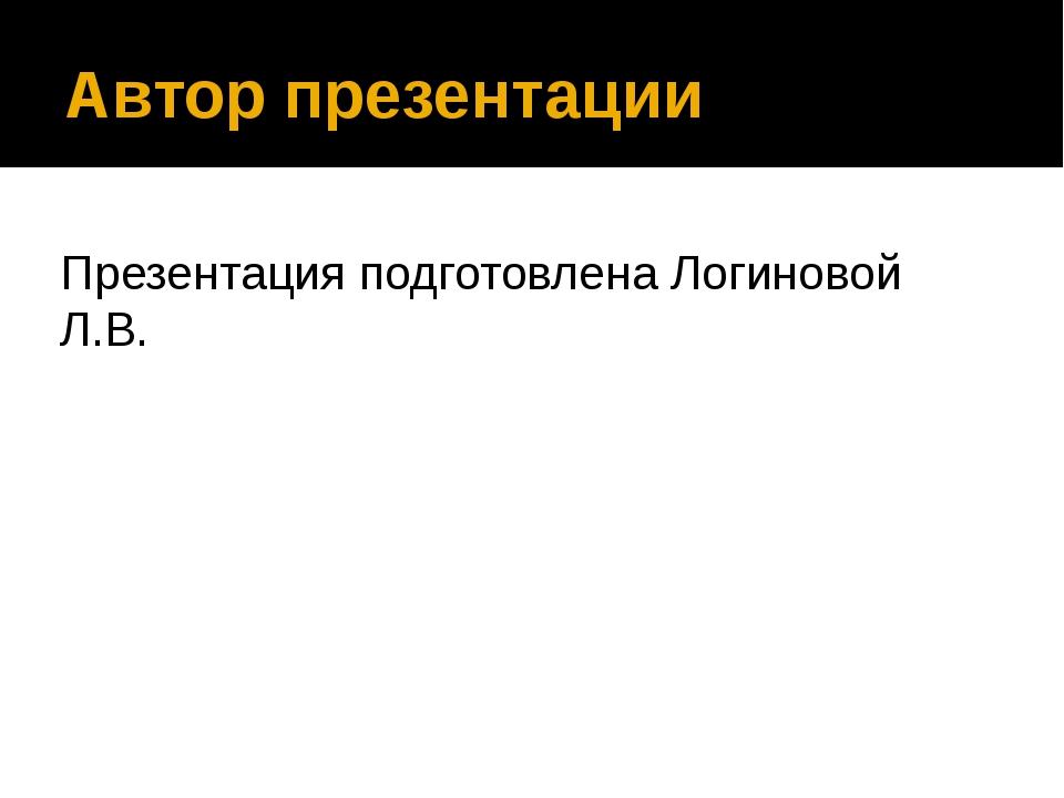 Автор презентации Презентация подготовлена Логиновой Л.В.