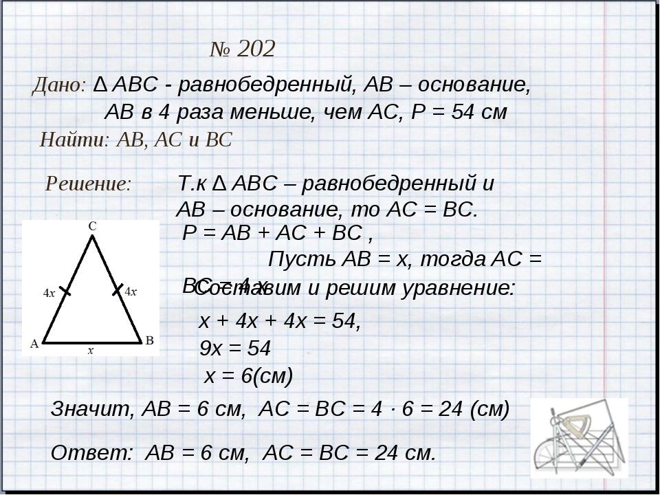 Дано: ∆ АВС - равнобедренный, АВ – основание, № 202 Найти: АВ, АС и ВС Решени...