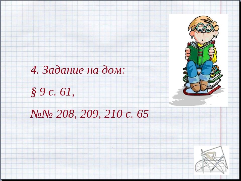 4. Задание на дом: § 9 с. 61, №№ 208, 209, 210 с. 65