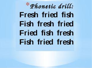 Phonetic drill: Fresh fried fish Fish fresh fried Fried fish fresh Fish frie