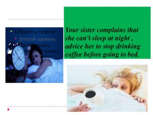 Your sister complains that she can't sleep at night , advice her to stop drin