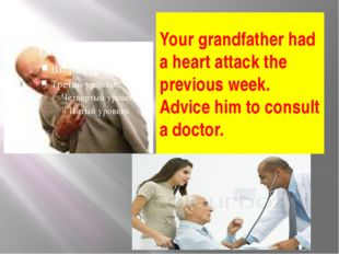 Your grandfather had a heart attack the previous week. Advice him to consult