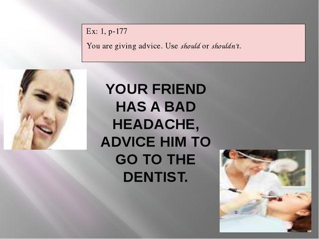 YOUR FRIEND HAS A BAD HEADACHE, ADVICE HIM TO GO TO THE DENTIST. Ex: 1, p-177...