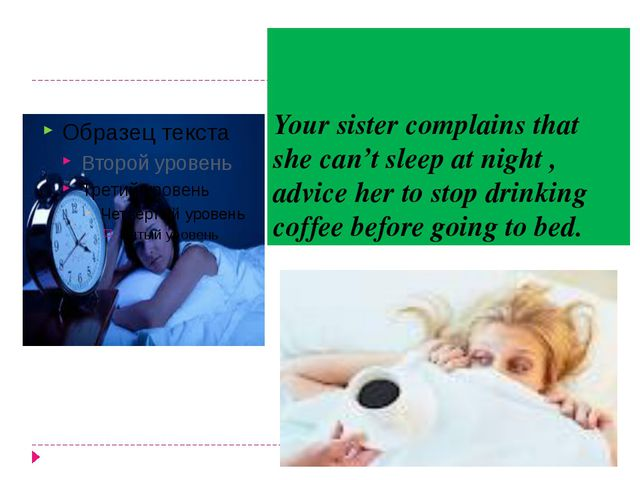 Your sister complains that she can't sleep at night , advice her to stop drin...