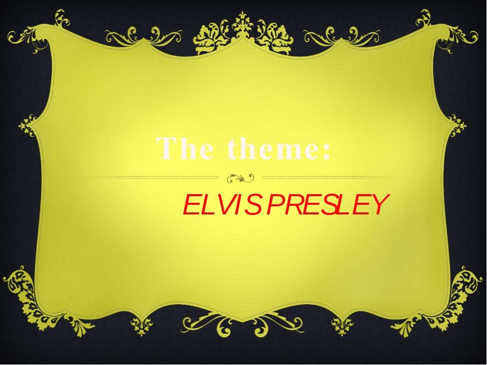 The theme: ELVIS PRESLEY