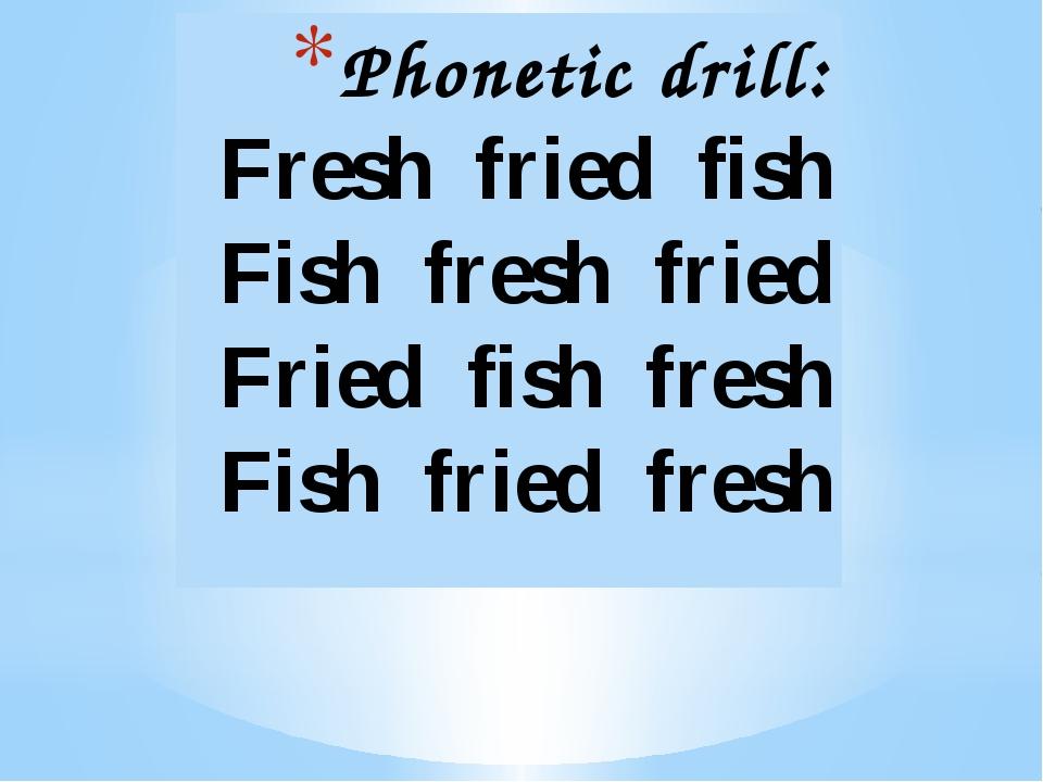Phonetic drill: Fresh fried fish Fish fresh fried Fried fish fresh Fish frie...