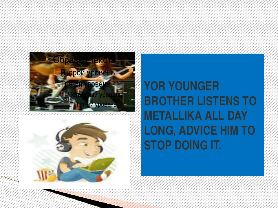 YOR YOUNGER BROTHER LISTENS TO METALLIKA ALL DAY LONG, ADVICE HIM TO STOP DOI...