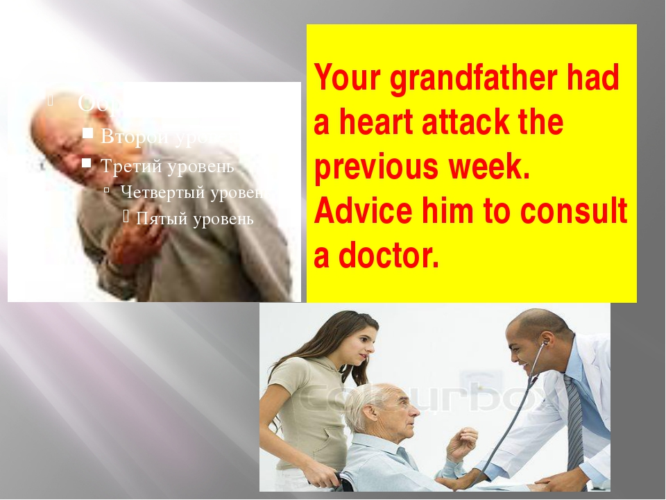 Your grandfather had a heart attack the previous week. Advice him to consult...