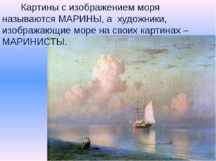 Картины с изображением моря называются МАРИНЫ, а художники, изображающие мор
