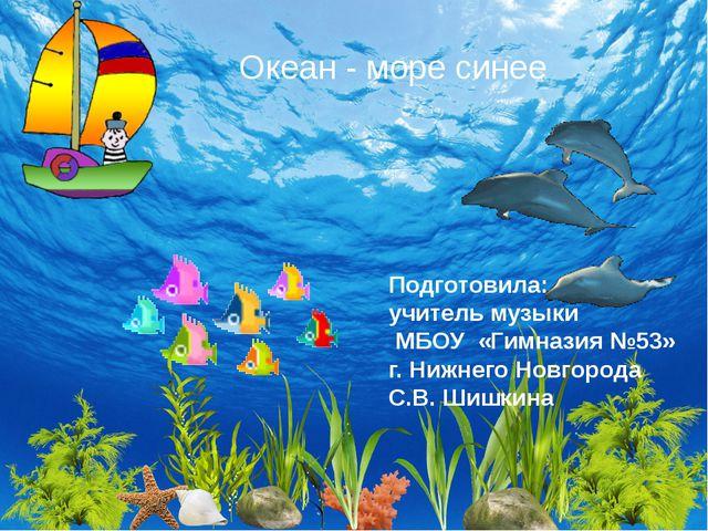 Океан - море синее Подготовила: учитель музыки МБОУ «Гимназия №53» г. Нижнего...