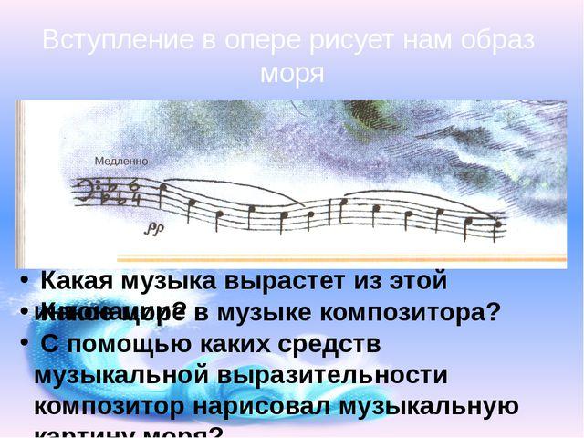Вступление в опере рисует нам образ моря Какая музыка вырастет из этой интона...