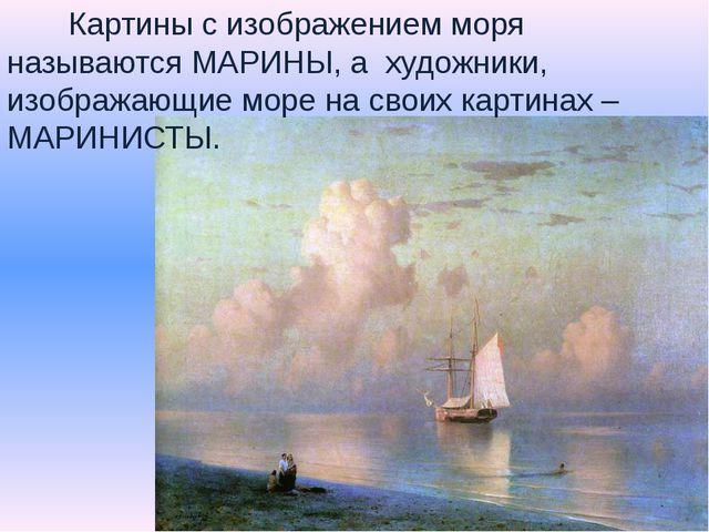 Картины с изображением моря называются МАРИНЫ, а художники, изображающие мор...