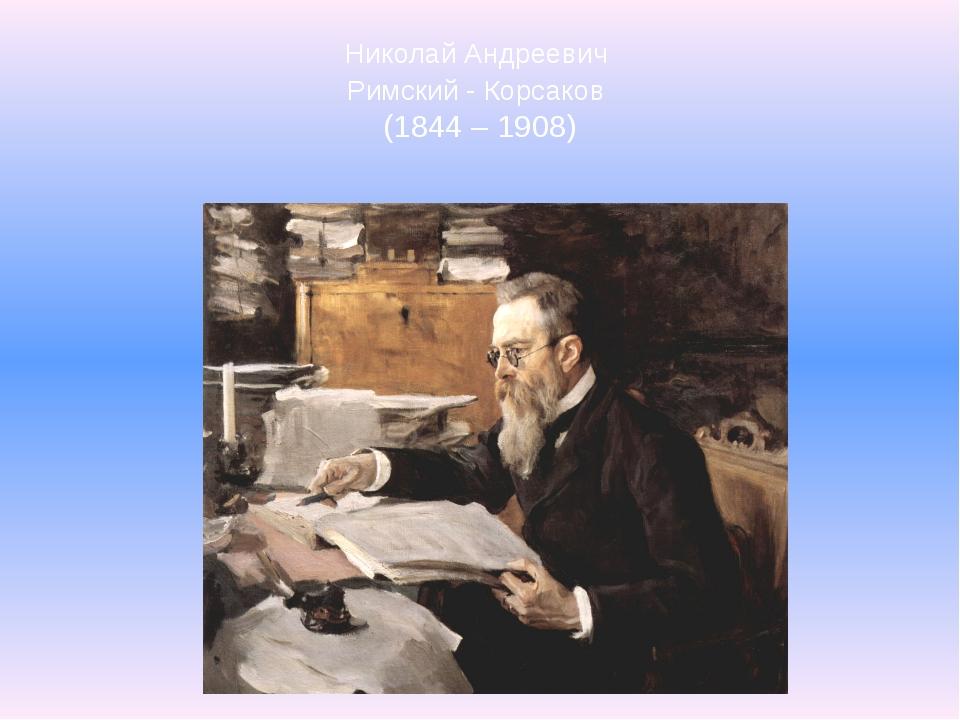 Николай Андреевич Римский - Корсаков (1844 – 1908)