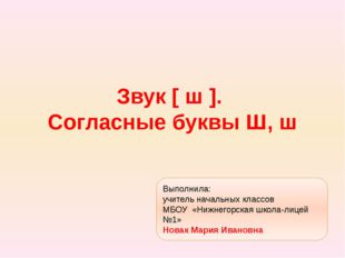 Звук [ ш ]. Согласные буквы Ш, ш Выполнила: учитель начальных классов МБОУ «Н