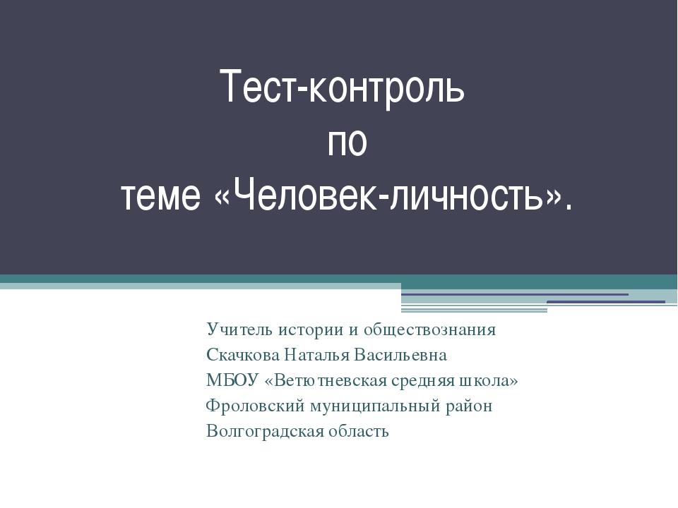 Тест-контроль по теме «Человек-личность». Учитель истории и обществознания Ск...