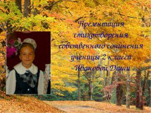 Презентация стихотворения собственного сочинения ученицы 2 класса Ивановой Даши
