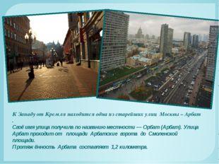 К Западу от Кремля находится одна из старейших улиц Москвы – Арбат . Своё имя