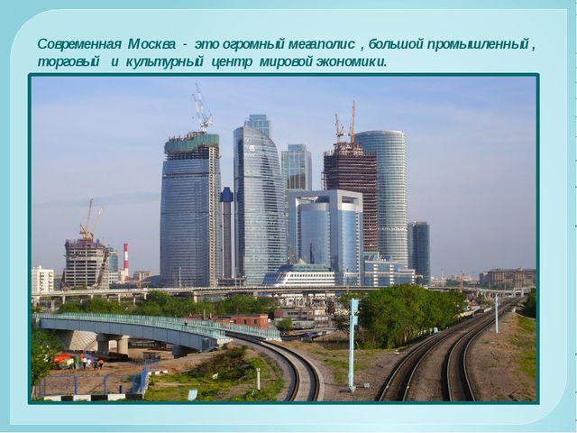 Современная Москва - это огромный мегаполис , большой промышленный , торговый...