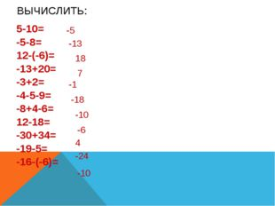 ВЫЧИСЛИТЬ: 5-10= -5-8= 12-(-6)= -13+20= -3+2= -4-5-9= -8+4-6= 12-18= -30+34=