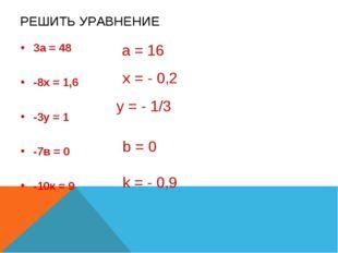 РЕШИТЬ УРАВНЕНИЕ 3а = 48 -8х = 1,6 -3у = 1 -7в = 0 -10к = 9 а = 16 x = - 0,2