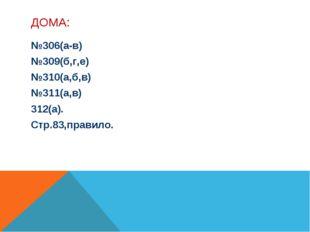 ДОМА: №306(а-в) №309(б,г,е) №310(а,б,в) №311(а,в) 312(а). Стр.83,правило.