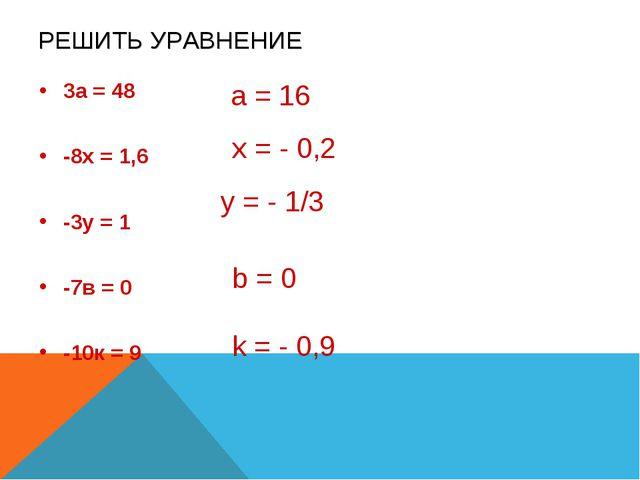 РЕШИТЬ УРАВНЕНИЕ 3а = 48 -8х = 1,6 -3у = 1 -7в = 0 -10к = 9 а = 16 x = - 0,2...