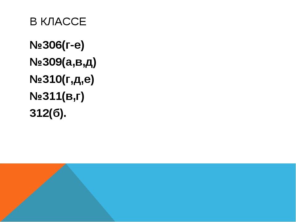 В КЛАССЕ №306(г-е) №309(а,в,д) №310(г,д,е) №311(в,г) 312(б).