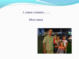 А самое главное…… Моя семья