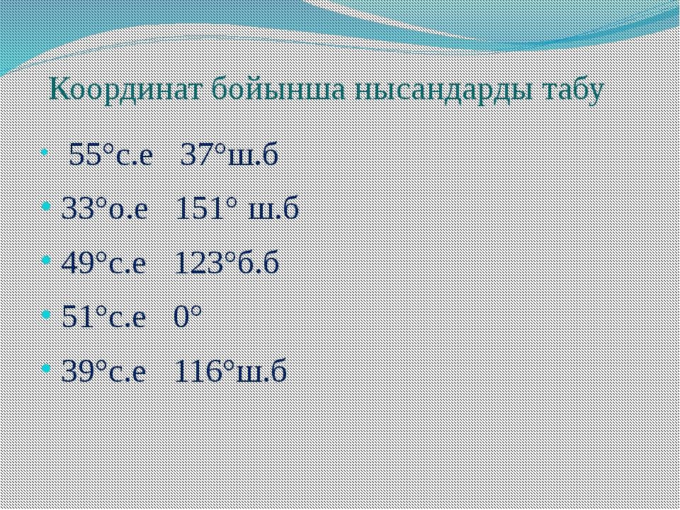 Координат бойынша нысандарды табу 55°с.е 37°ш.б 33°о.е 151° ш.б 49°с.е 123°б....