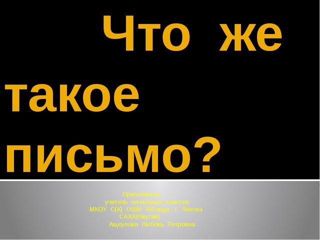 Что же такое письмо? Приготовила : учитель начальных классов МКОУ С(К) ОШИ V...